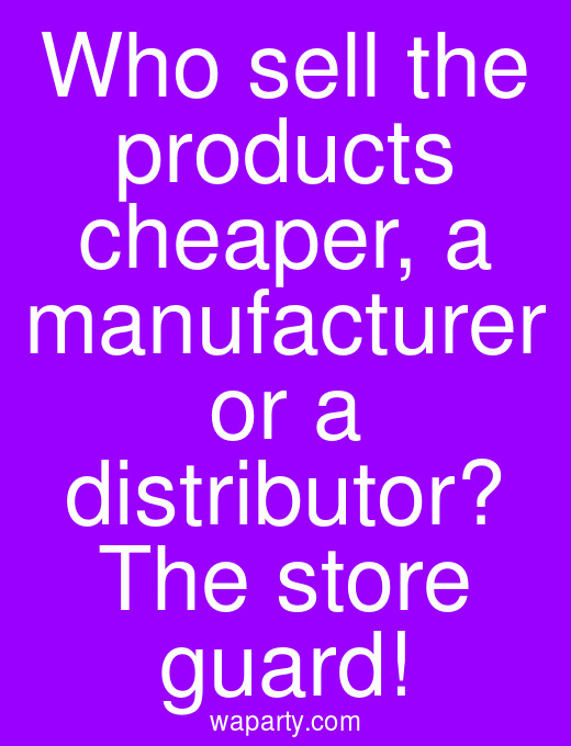 Who sell the products cheaper, a manufacturer or a distributor? The store guard!