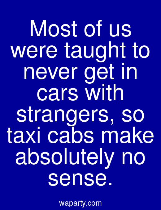 Most of us were taught to never get in cars with strangers, so taxi cabs make absolutely no sense.