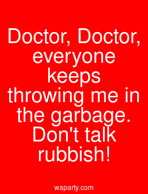 Doctor, Doctor, everyone keeps throwing me in the garbage. Dont talk rubbish!