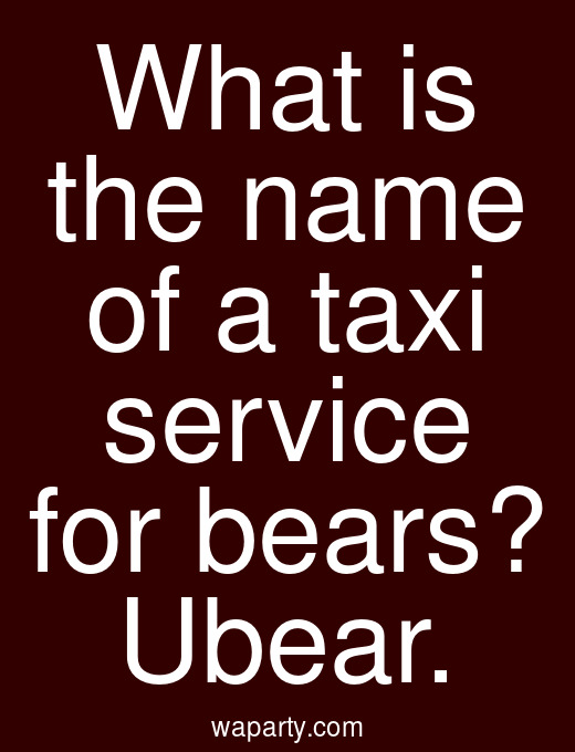 What is the name of a taxi service for bears? Ubear.