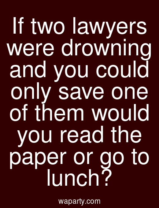 If two lawyers were drowning and you could only save one of them would you read the paper or go to lunch?