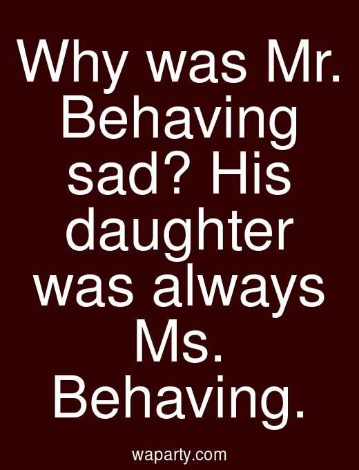 Why was Mr. Behaving sad? His daughter was always Ms. Behaving.