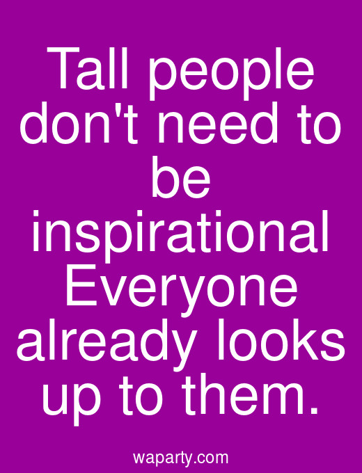 Tall people dont need to be inspirational Everyone already looks up to them.