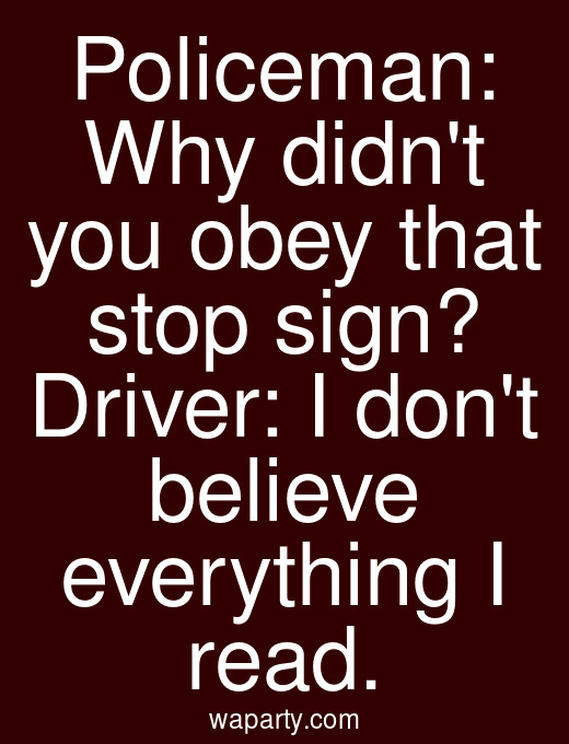 Policeman: Why didnt you obey that stop sign? Driver: I dont believe everything I read.