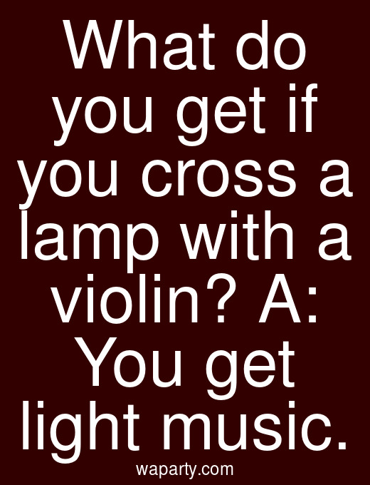 What do you get if you cross a lamp with a violin? A: You get light music.