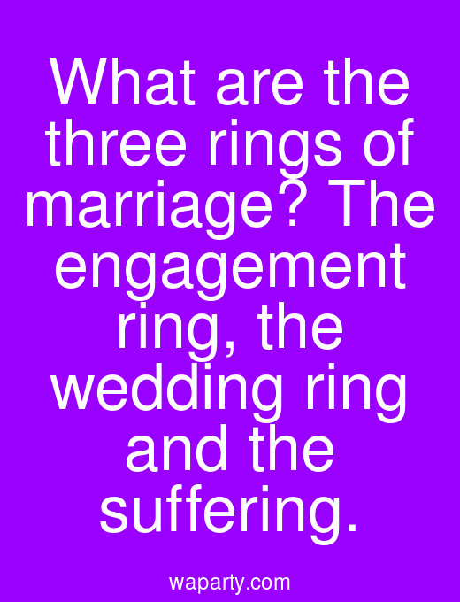 What are the three rings of marriage? The engagement ring, the wedding ring and the suffering.
