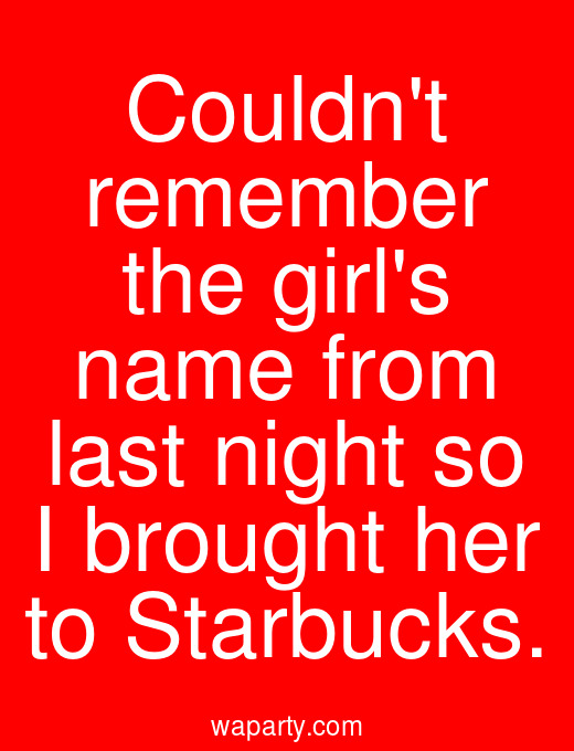 Couldnt remember the girls name from last night so I brought her to Starbucks.
