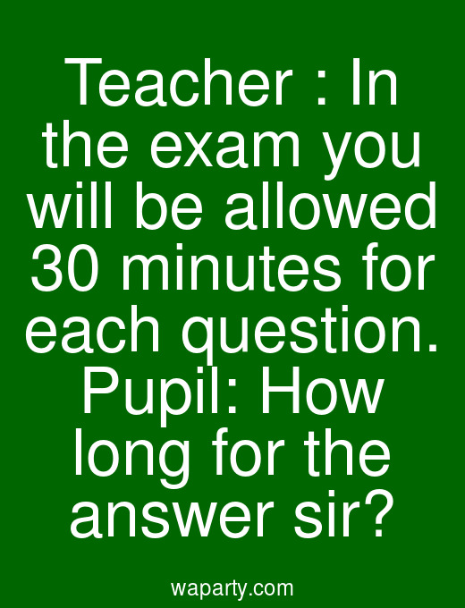 Teacher : In the exam you will be allowed 30 minutes for each question. Pupil: How long for the answer sir?
