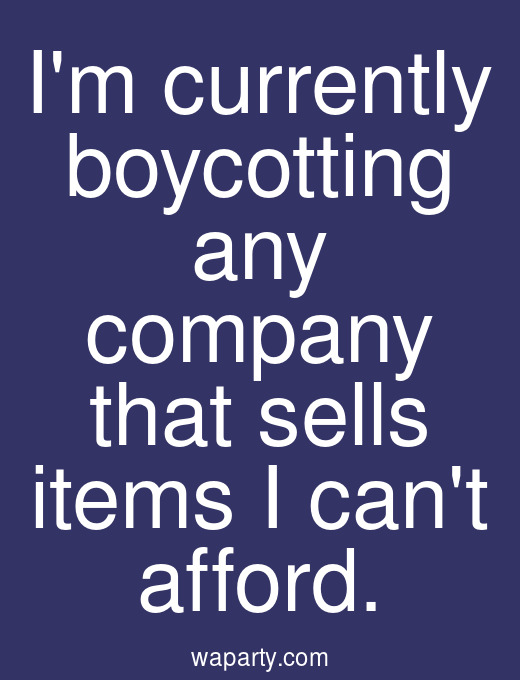 Im currently boycotting any company that sells items I cant afford.