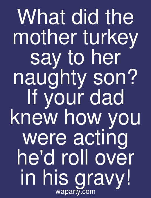 What did the mother turkey say to her naughty son? If your dad knew how you were acting hed roll over in his gravy!