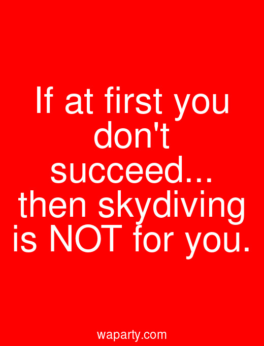If at first you dont succeed... then skydiving is NOT for you.