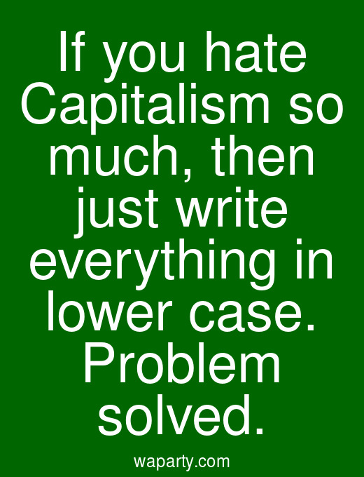 If you hate Capitalism so much, then just write everything in lower case. Problem solved.