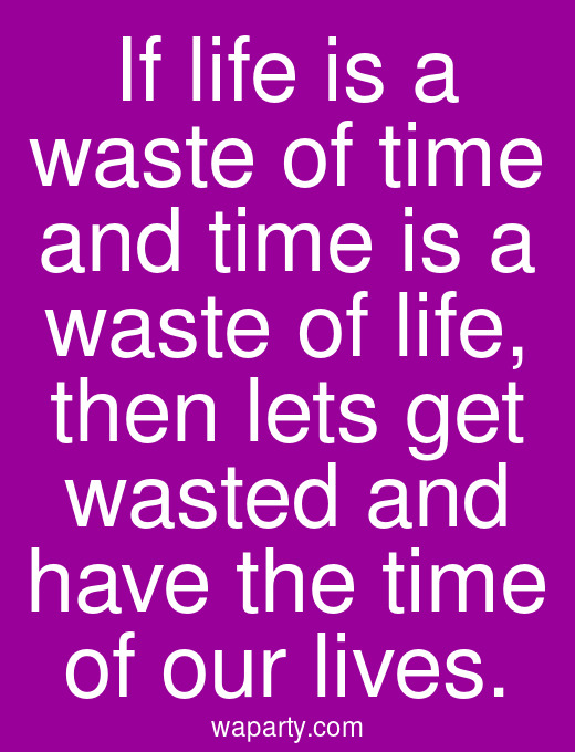 If life is a waste of time and time is a waste of life, then lets get wasted and have the time of our lives.