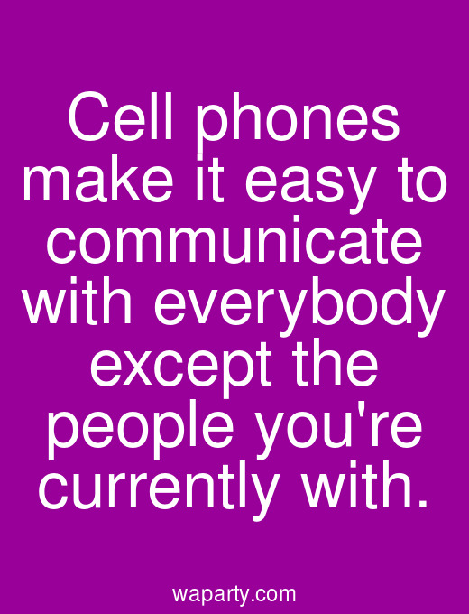 Cell phones make it easy to communicate with everybody except the people youre currently with.