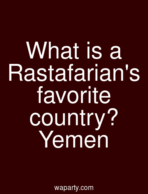 What is a Rastafarians favorite country? Yemen