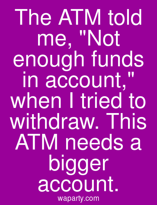 The ATM told me, Not enough funds in account, when I tried to withdraw. This ATM needs a bigger account.