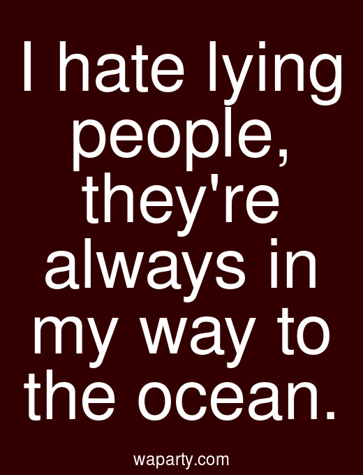 I hate lying people, theyre always in my way to the ocean.