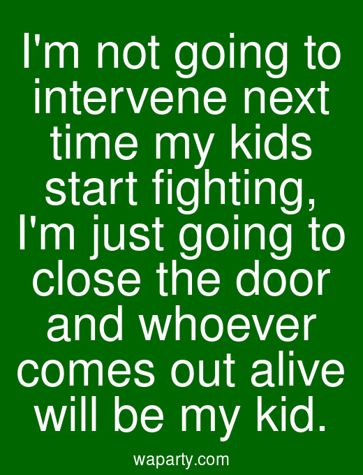 Im not going to intervene next time my kids start fighting, Im just going to close the door and whoever comes out alive will be my kid.