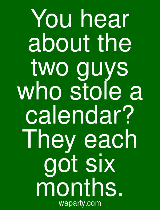 You hear about the two guys who stole a calendar? They each got six months.