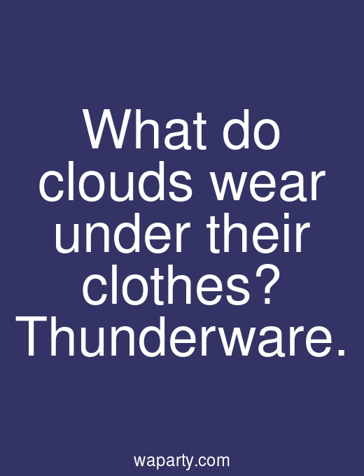 What do clouds wear under their clothes? Thunderware.