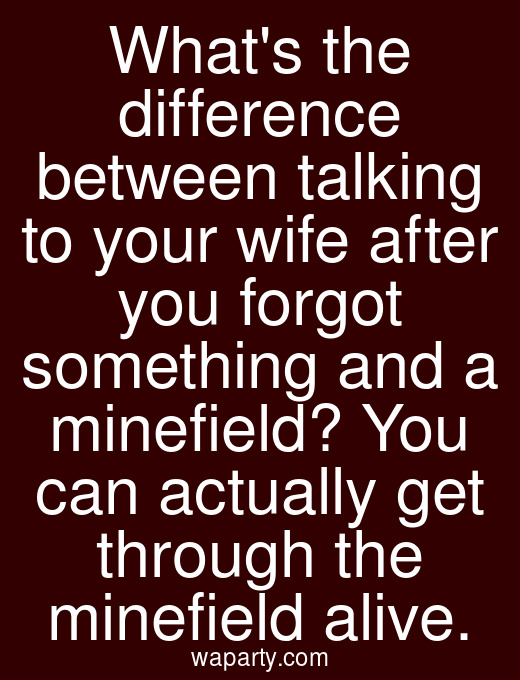 Whats the difference between talking to your wife after you forgot something and a minefield? You can actually get through the minefield alive.
