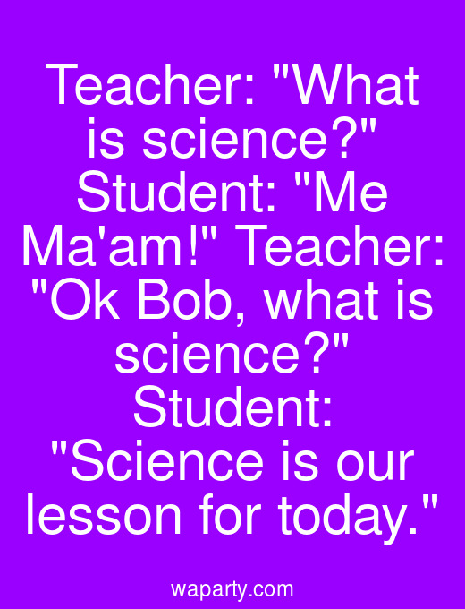 Teacher: What is science? Student: Me Maam! Teacher: Ok Bob, what is science? Student: Science is our lesson for today.