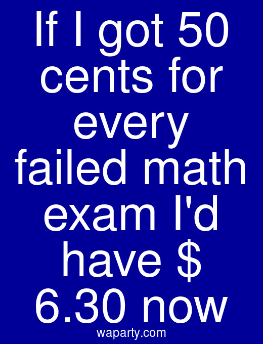 If I got 50 cents for every failed math exam Id have $ 6.30 now