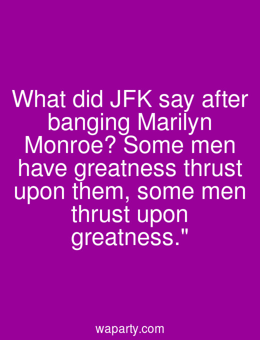 What did JFK say after banging Marilyn Monroe? Some men have greatness thrust upon them, some men thrust upon greatness.