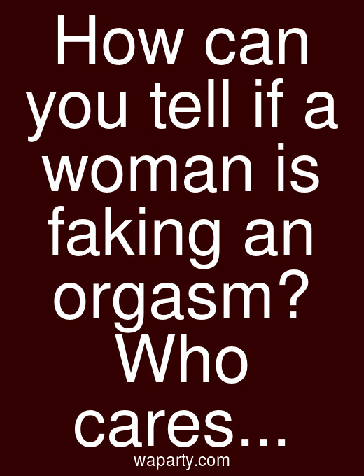 How can you tell if a woman is faking an orgasm? Who cares...