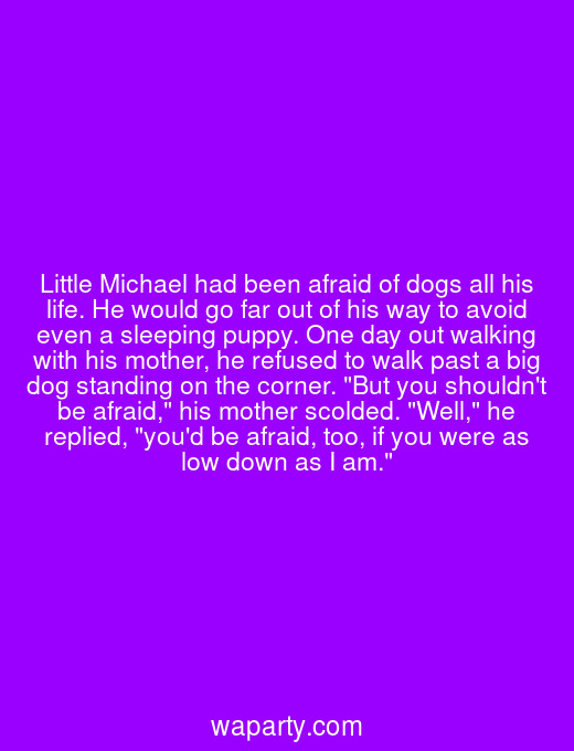 Little Michael had been afraid of dogs all his life. He would go far out of his way to avoid even a sleeping puppy. One day out walking with his mother, he refused to walk past a big dog standing on the corner. But you shouldnt be afraid, his mother scolded. Well, he replied, youd be afraid, too, if you were as low down as I am.