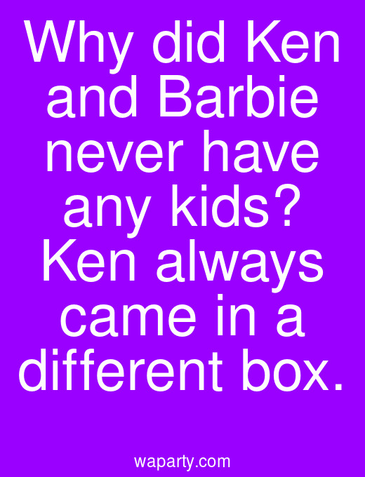 Why did Ken and Barbie never have any kids? Ken always came in a different box.