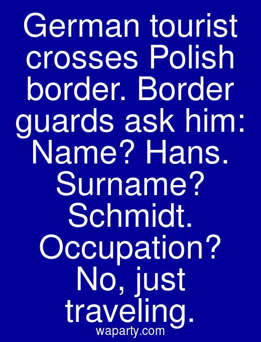 German tourist crosses Polish border. Border guards ask him: Name? Hans. Surname? Schmidt. Occupation? No, just traveling.