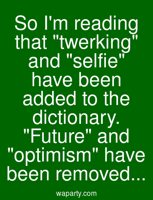So Im reading that twerking and selfie have been added to the dictionary. Future and optimism have been removed...