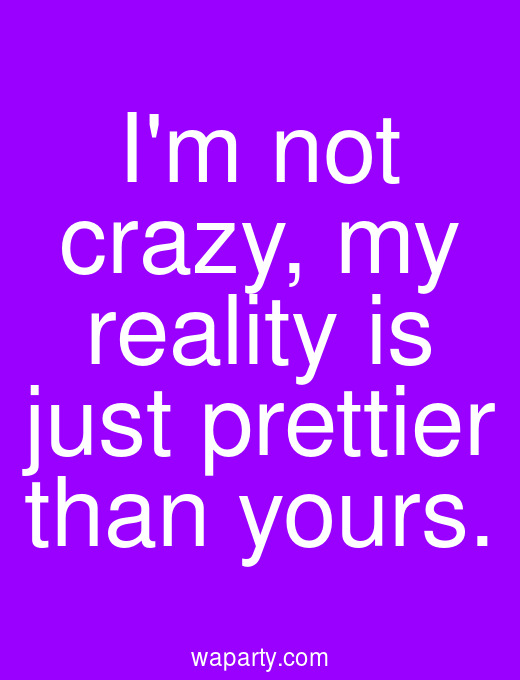 Im not crazy, my reality is just prettier than yours.
