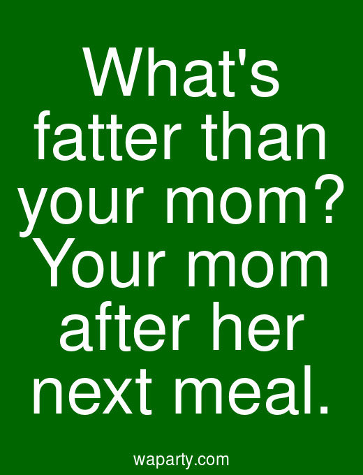 Whats fatter than your mom? Your mom after her next meal.