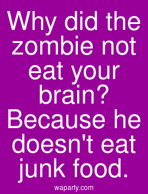 Why did the zombie not eat your brain? Because he doesnt eat junk food.