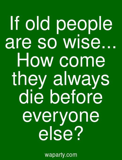 If old people are so wise... How come they always die before everyone else?