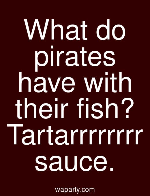 What do pirates have with their fish? Tartarrrrrrrr sauce.