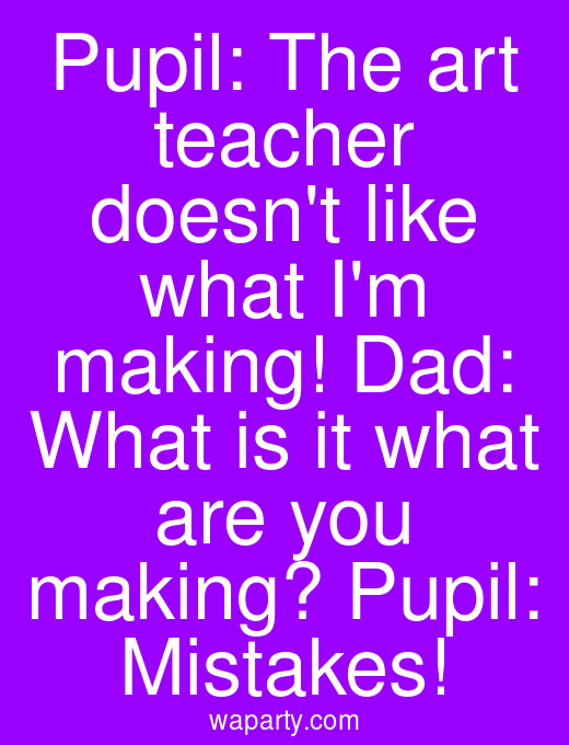 Pupil: The art teacher doesnt like what Im making! Dad: What is it what are you making? Pupil: Mistakes!