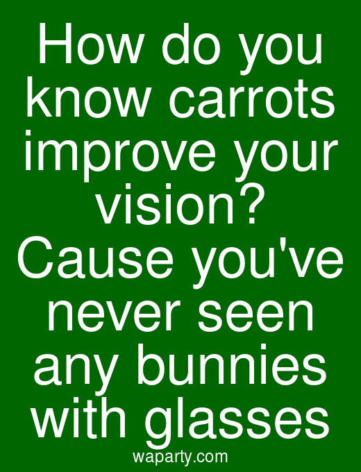 How do you know carrots improve your vision? Cause youve never seen any bunnies with glasses