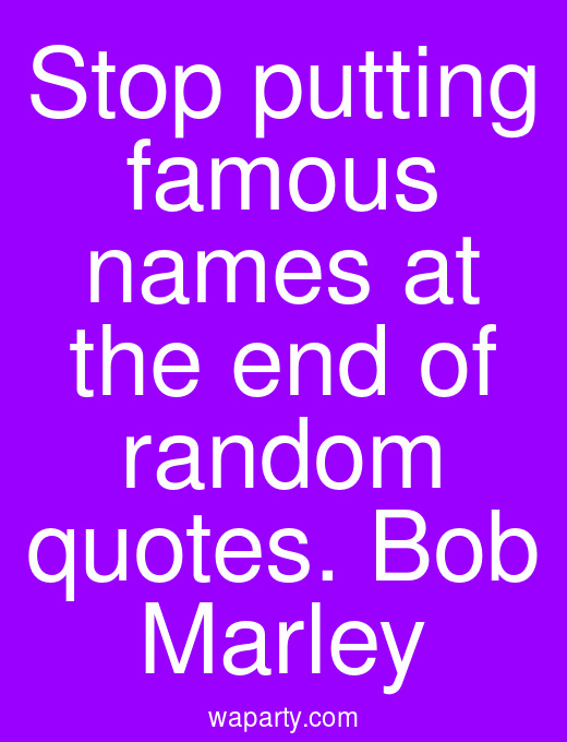 Stop putting famous names at the end of random quotes. Bob Marley