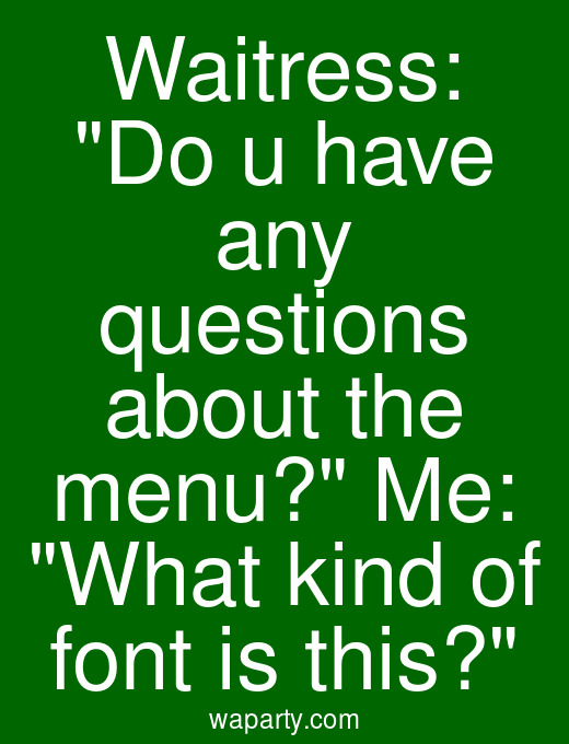 Waitress: Do u have any questions about the menu? Me: What kind of font is this?