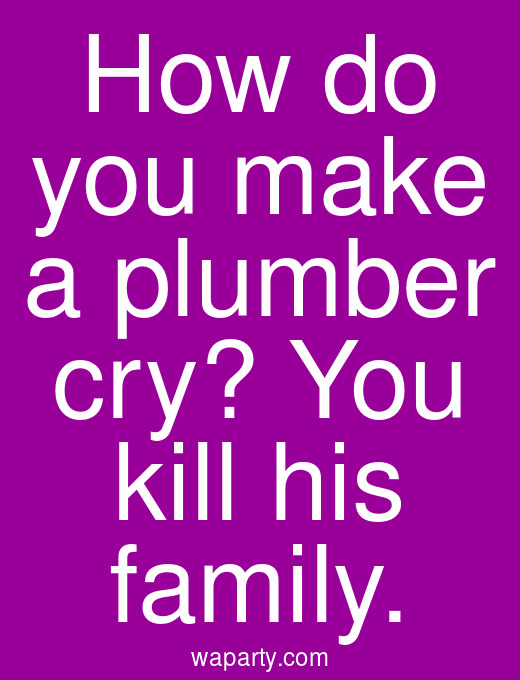 How do you make a plumber cry? You kill his family.