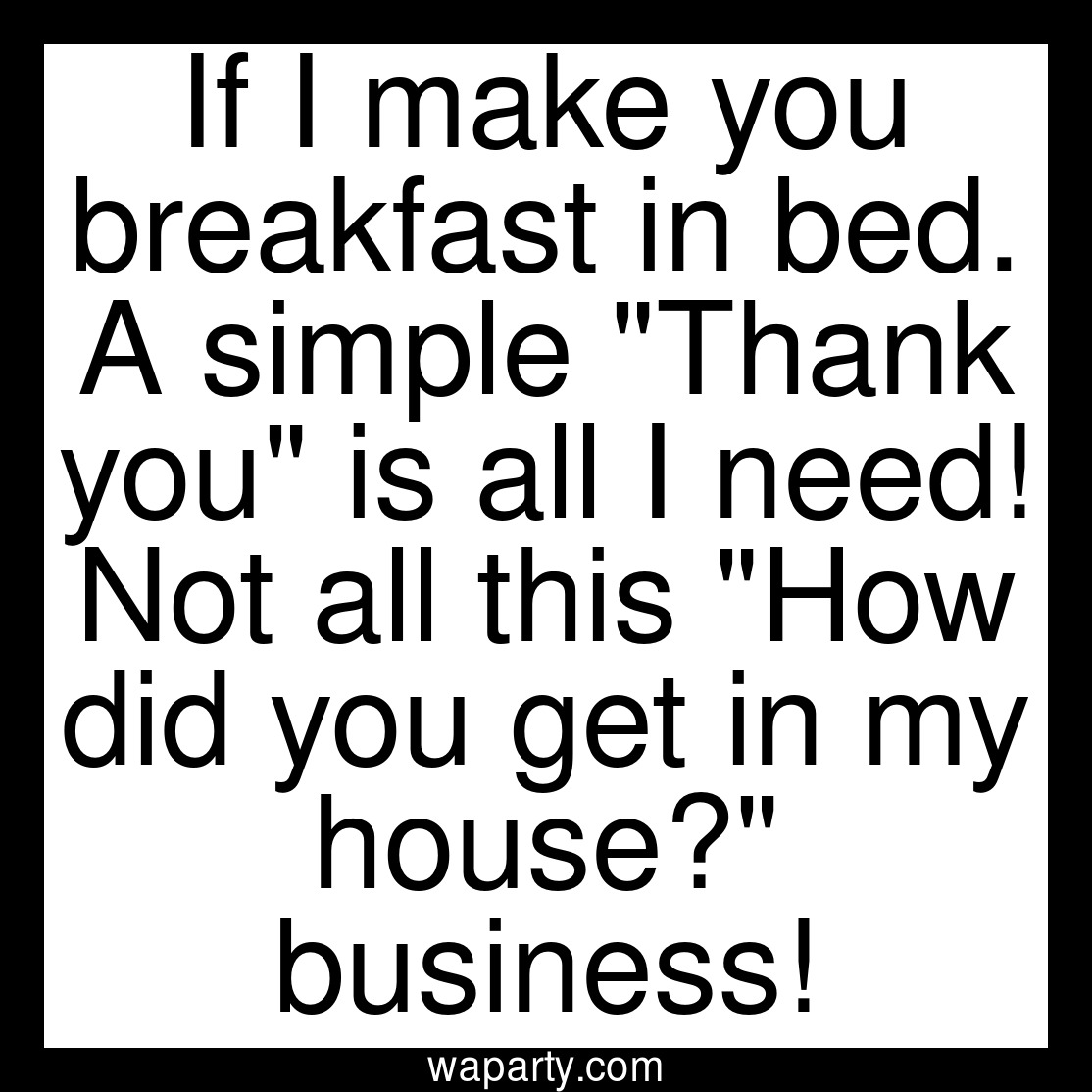 If I make you breakfast in bed. A simple Thank you is all I need! Not all this How did you get in my house? business!