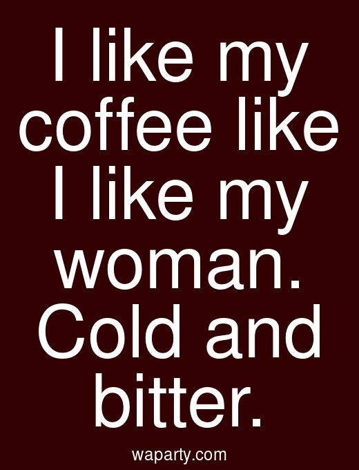 I like my coffee like I like my woman. Cold and bitter.