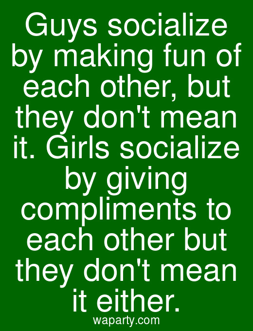 Guys socialize by making fun of each other, but they dont mean it. Girls socialize by giving compliments to each other but they dont mean it either.