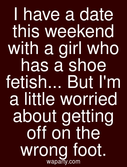 I have a date this weekend with a girl who has a shoe fetish... But Im a little worried about getting off on the wrong foot.