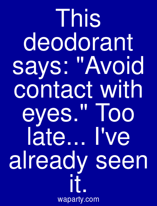 This deodorant says: Avoid contact with eyes. Too late... Ive already seen it.