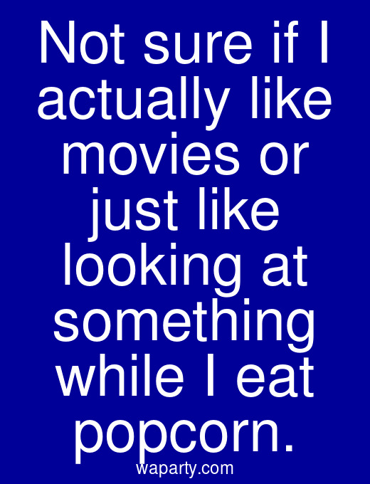 Not sure if I actually like movies or just like looking at something while I eat popcorn.