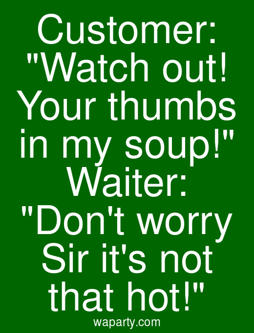 Customer: Watch out! Your thumbs in my soup! Waiter: Dont worry Sir its not that hot!